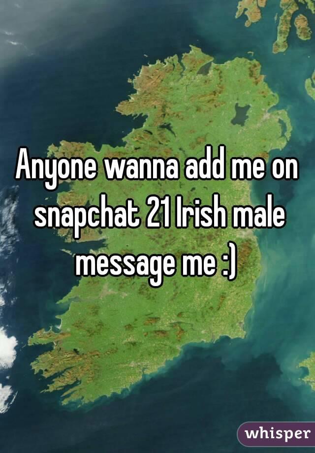 Anyone wanna add me on snapchat 21 Irish male message me :)
