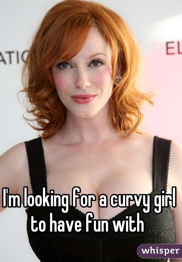 I'm looking for a curvy girl to have fun with