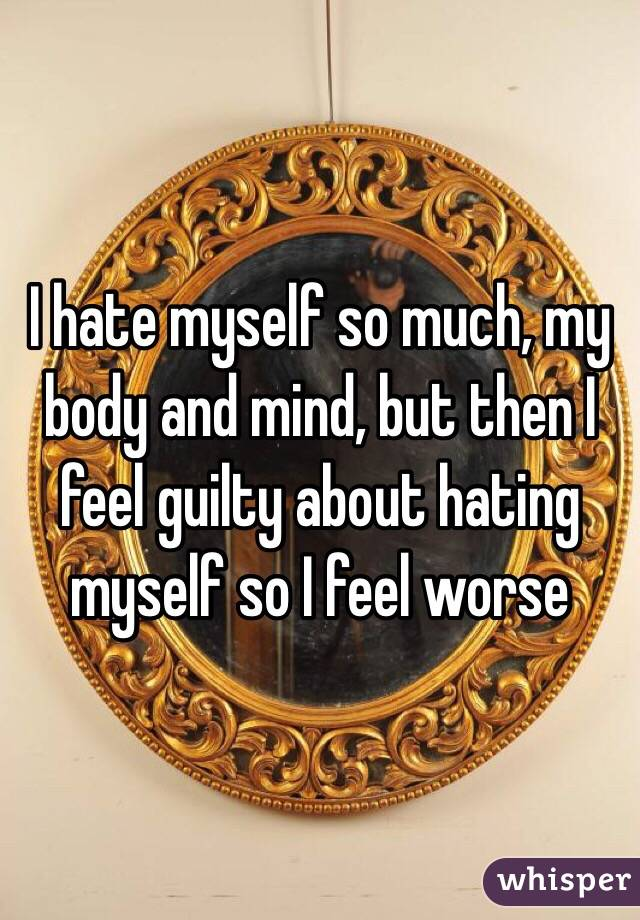 I hate myself so much, my body and mind, but then I feel guilty about hating myself so I feel worse