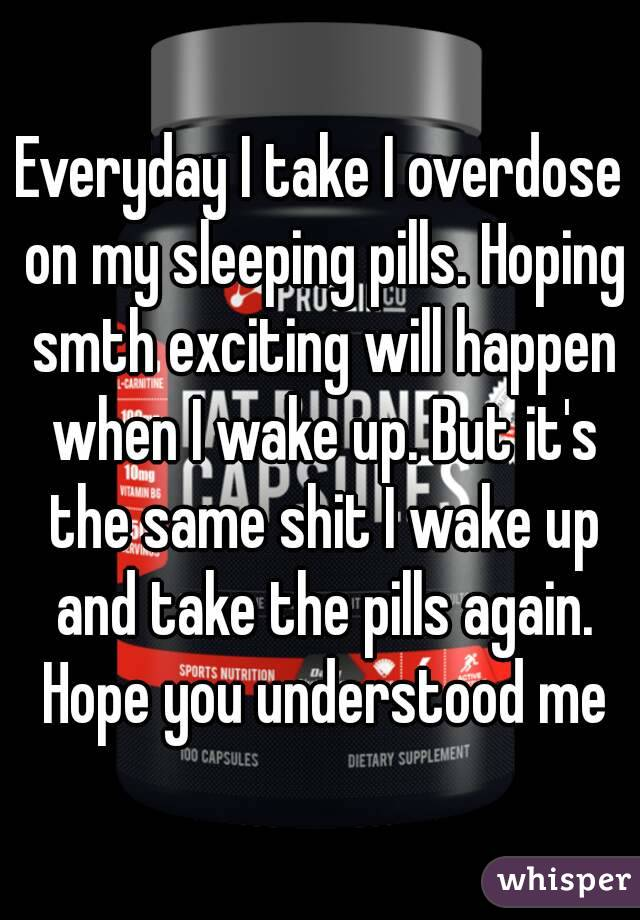 Everyday I take I overdose on my sleeping pills. Hoping smth exciting will happen when I wake up. But it's the same shit I wake up and take the pills again. Hope you understood me