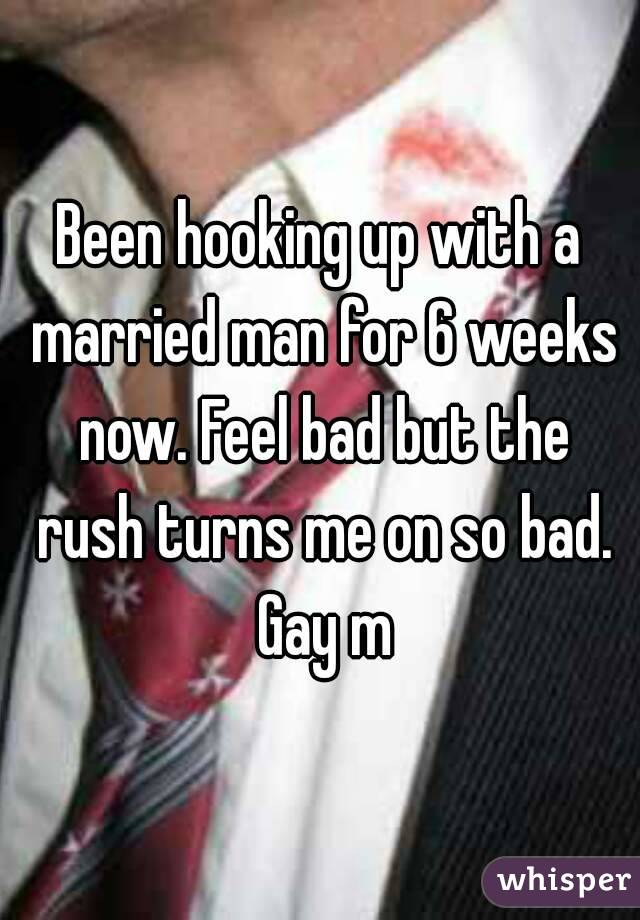 Been hooking up with a married man for 6 weeks now. Feel bad but the rush turns me on so bad. Gay m