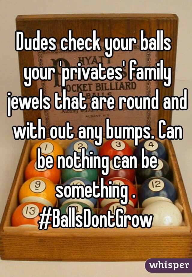 Dudes check your balls  your 'privates' family jewels that are round and with out any bumps. Can be nothing can be something .  #BallsDontGrow