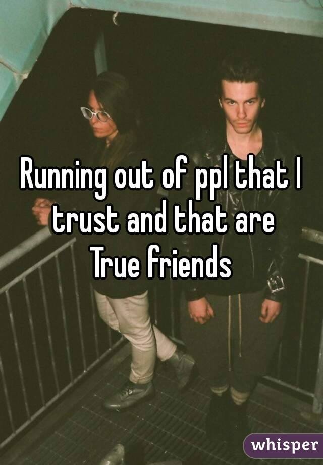 Running out of ppl that I trust and that are True friends