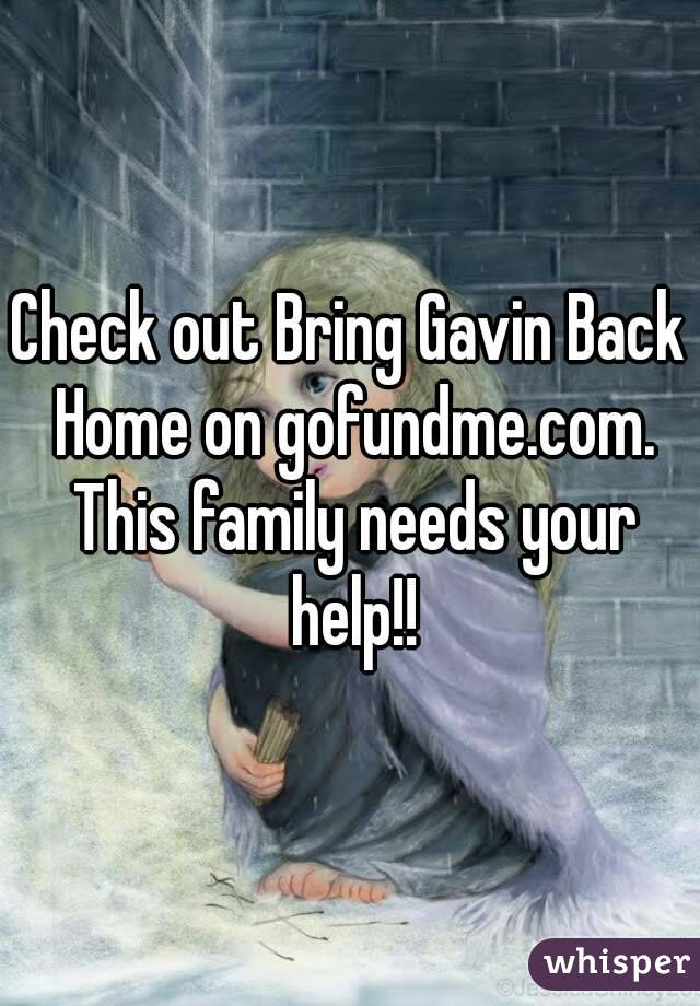 Check out Bring Gavin Back Home on gofundme.com. This family needs your help!!