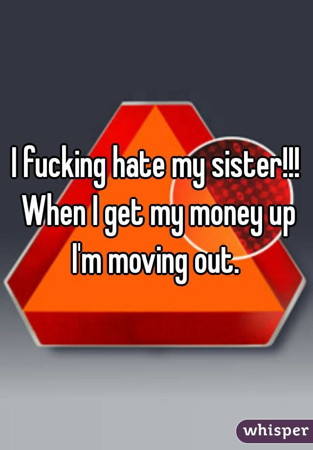 I fucking hate my sister!!! When I get my money up I'm moving out.