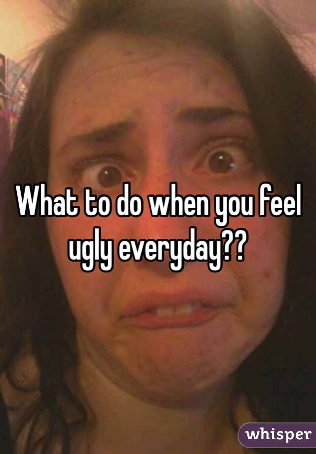 What to do when you feel ugly everyday??