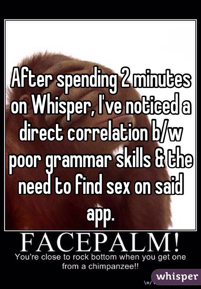 After spending 2 minutes on Whisper, I've noticed a direct correlation b/w poor grammar skills & the need to find sex on said app.