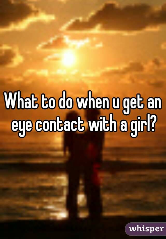 What to do when u get an eye contact with a girl?