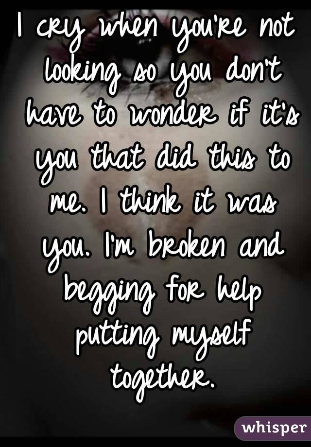 I cry when you're not looking so you don't have to wonder if it's you that did this to me. I think it was you. I'm broken and begging for help putting myself together.