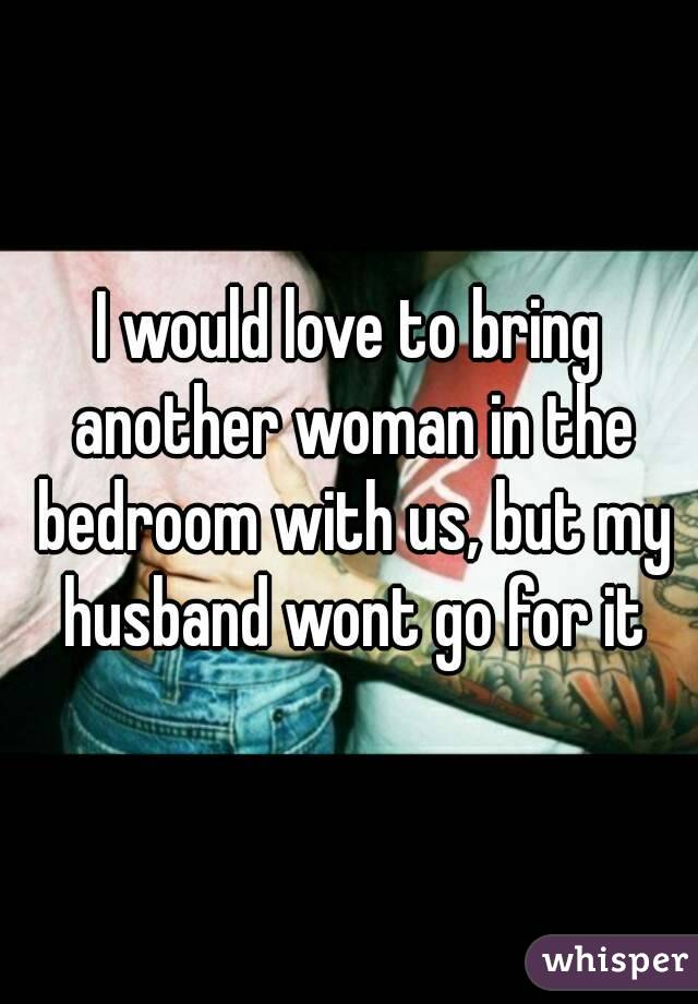 I would love to bring another woman in the bedroom with us, but my husband wont go for it