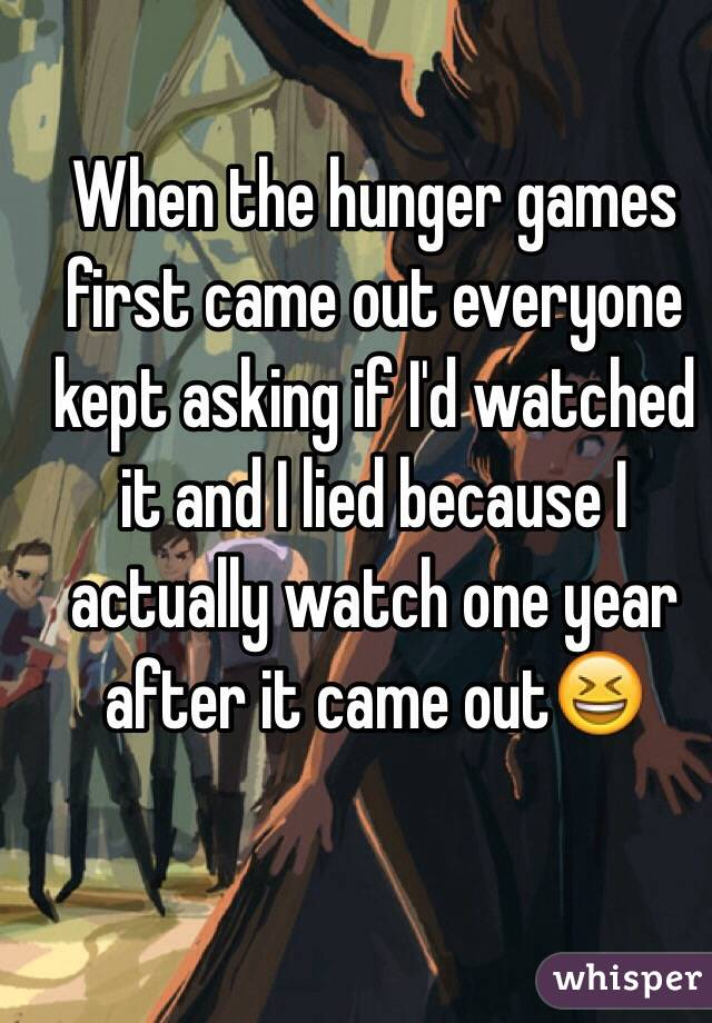 When the hunger games first came out everyone kept asking if I'd watched it and I lied because I actually watch one year after it came out😆