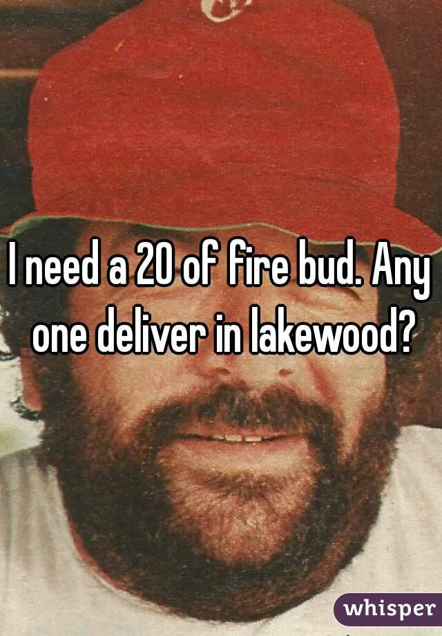 I need a 20 of fire bud. Any one deliver in lakewood?