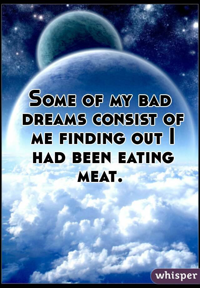 Some of my bad dreams consist of me finding out I had been eating meat.