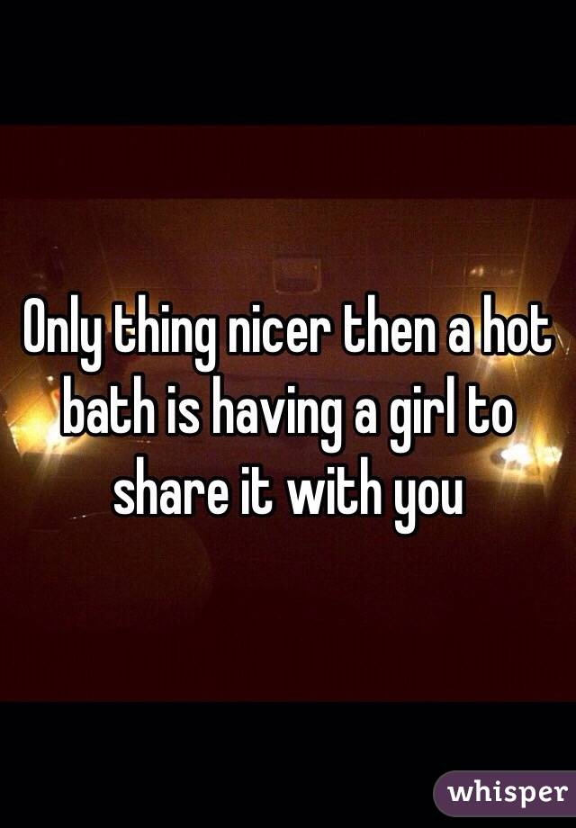 Only thing nicer then a hot bath is having a girl to share it with you