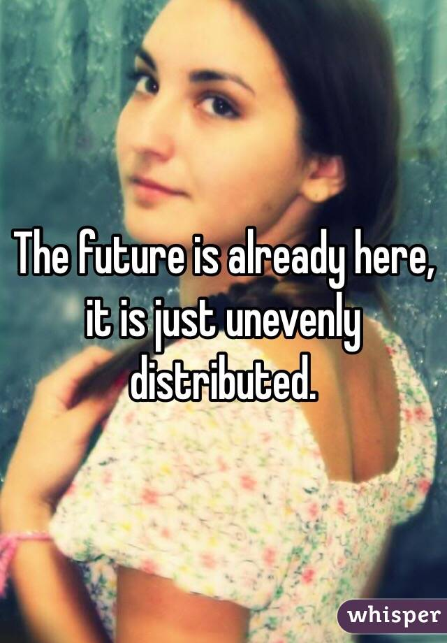 The future is already here, it is just unevenly distributed.