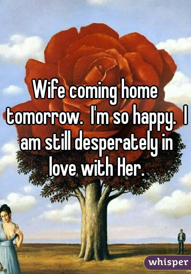 Wife coming home tomorrow.  I'm so happy.  I am still desperately in love with Her.