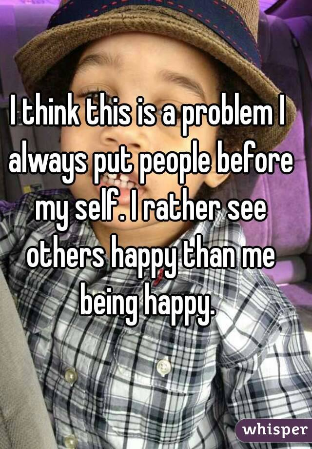 I think this is a problem I always put people before my self. I rather see others happy than me being happy.