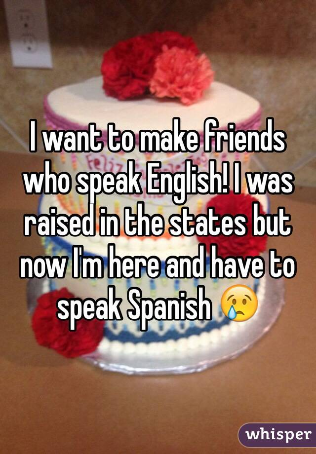 I want to make friends who speak English! I was raised in the states but now I'm here and have to speak Spanish 😢
