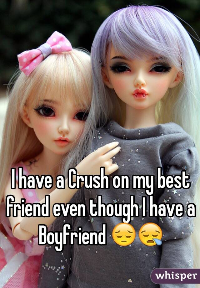 I have a Crush on my best friend even though I have a Boyfriend 😔😪