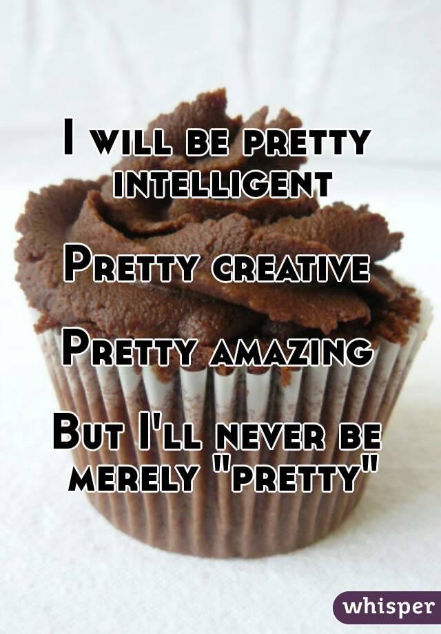 "I will be pretty intelligent  Pretty creative  Pretty amazing  But I'll never be merely ""pretty"""