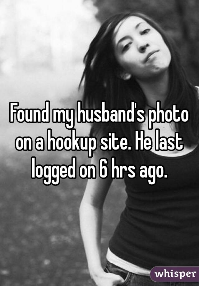 Found my husband's photo on a hookup site. He last logged on 6 hrs ago.