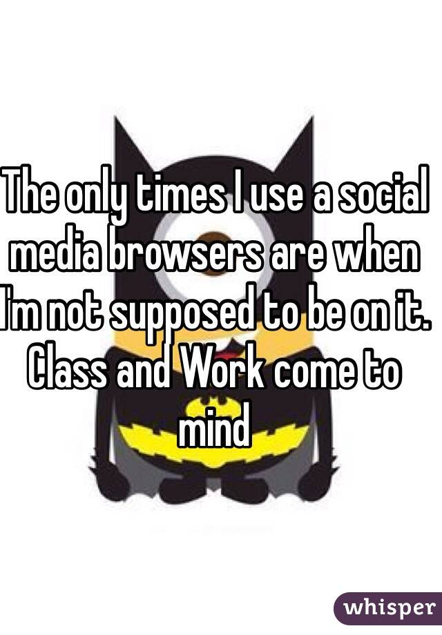 The only times I use a social media browsers are when I'm not supposed to be on it. Class and Work come to mind