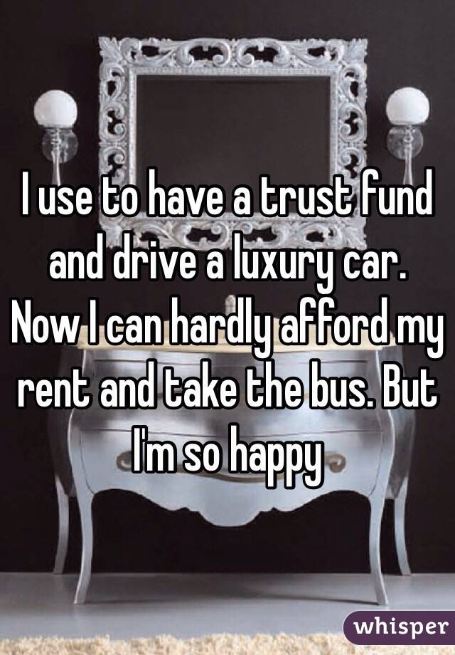 I use to have a trust fund and drive a luxury car. Now I can hardly afford my rent and take the bus. But I'm so happy