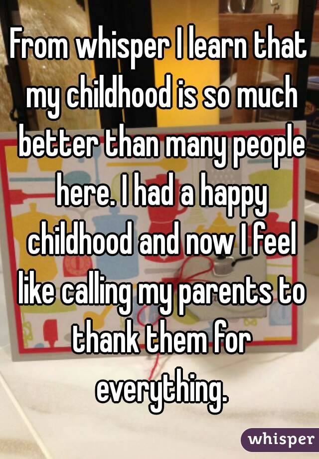 From whisper I learn that my childhood is so much better than many people here. I had a happy childhood and now I feel like calling my parents to thank them for everything.