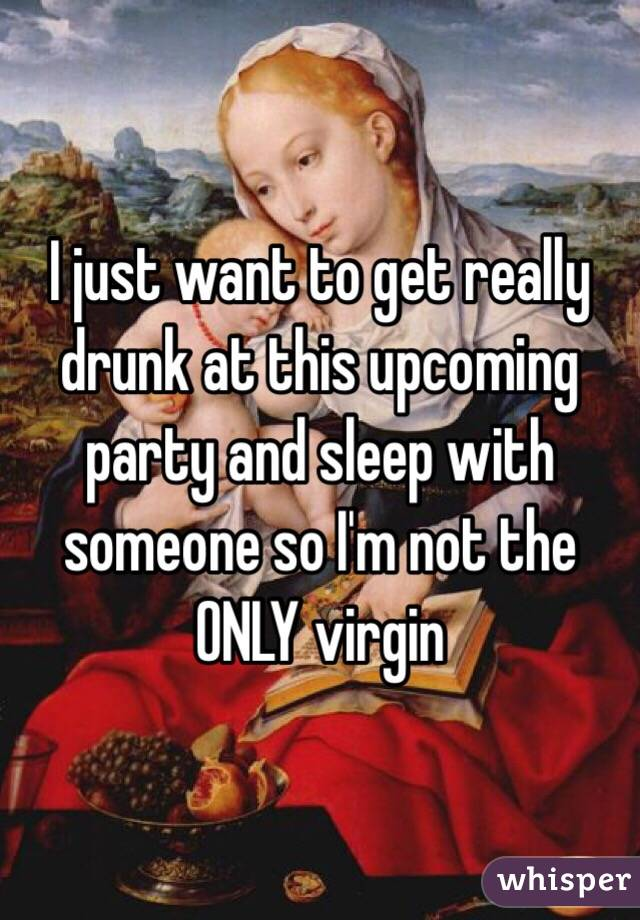 I just want to get really drunk at this upcoming party and sleep with someone so I'm not the ONLY virgin