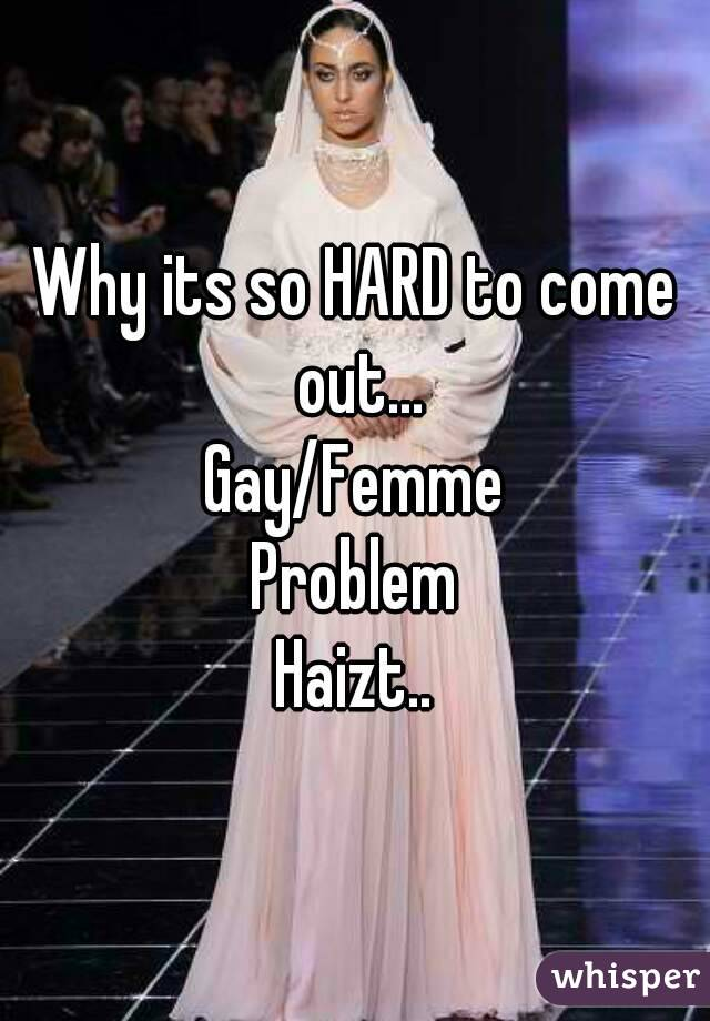 Why its so HARD to come out... Gay/Femme Problem Haizt..