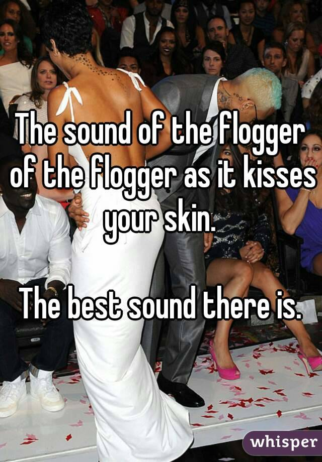 The sound of the flogger of the flogger as it kisses your skin.   The best sound there is.