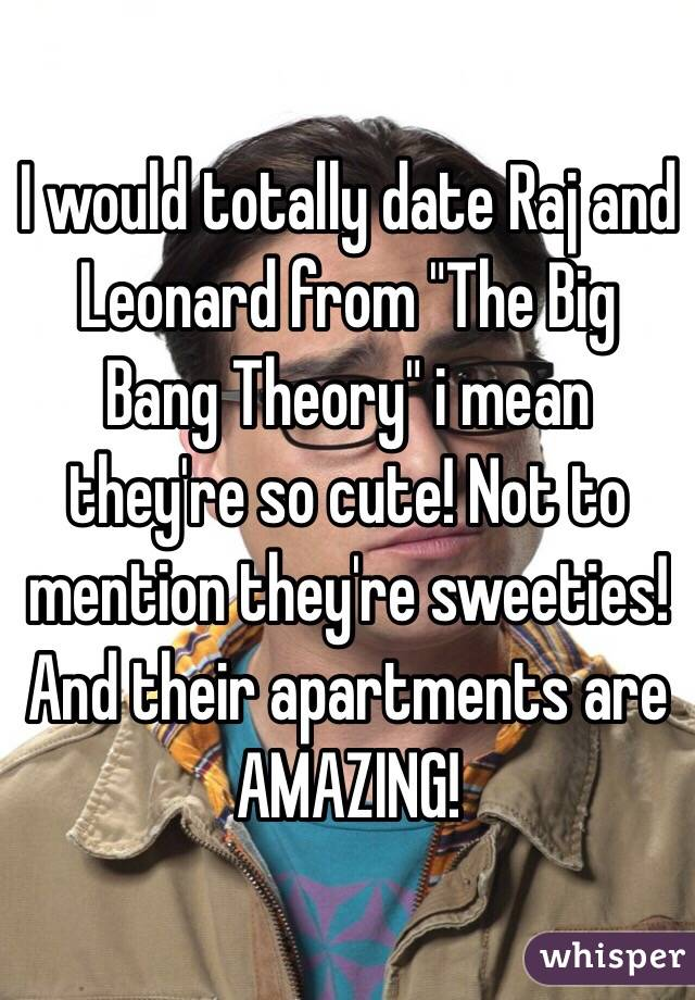 "I would totally date Raj and Leonard from ""The Big Bang Theory"" i mean they're so cute! Not to mention they're sweeties! And their apartments are AMAZING!"