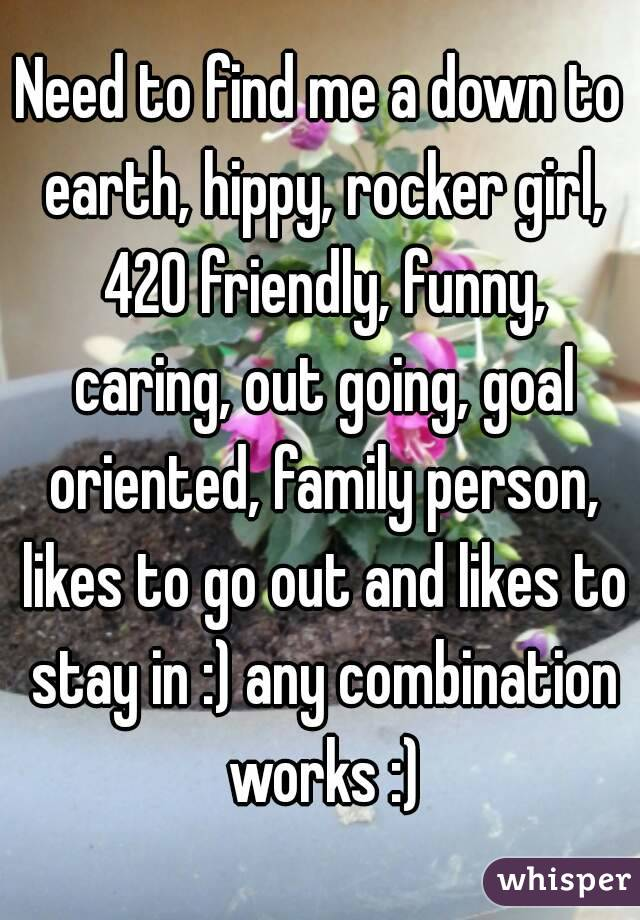 Need to find me a down to earth, hippy, rocker girl, 420 friendly, funny, caring, out going, goal oriented, family person, likes to go out and likes to stay in :) any combination works :)