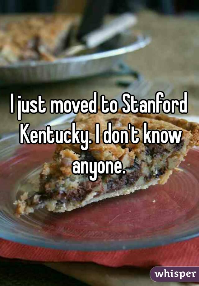 I just moved to Stanford Kentucky. I don't know anyone.