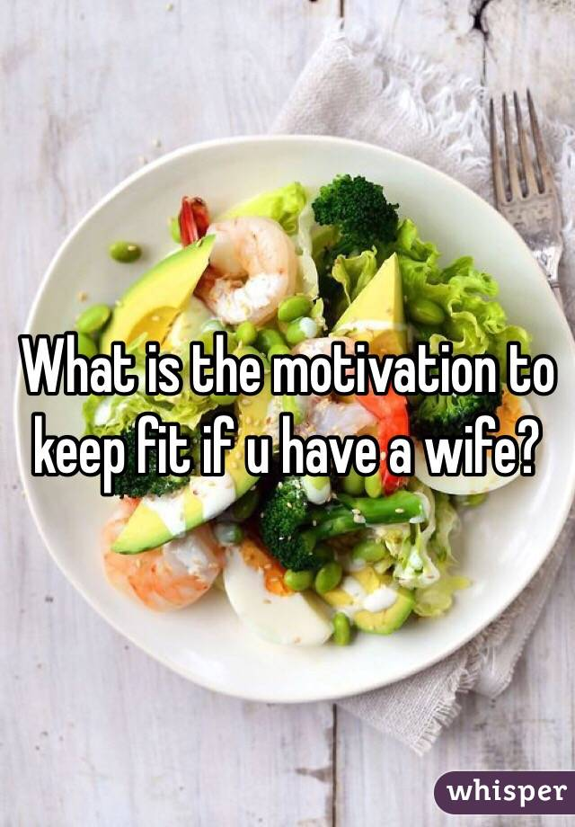 What is the motivation to keep fit if u have a wife?