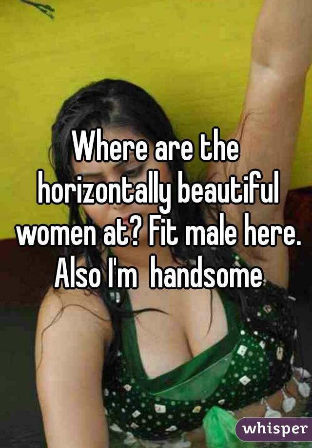 Where are the horizontally beautiful women at? Fit male here. Also I'm  handsome