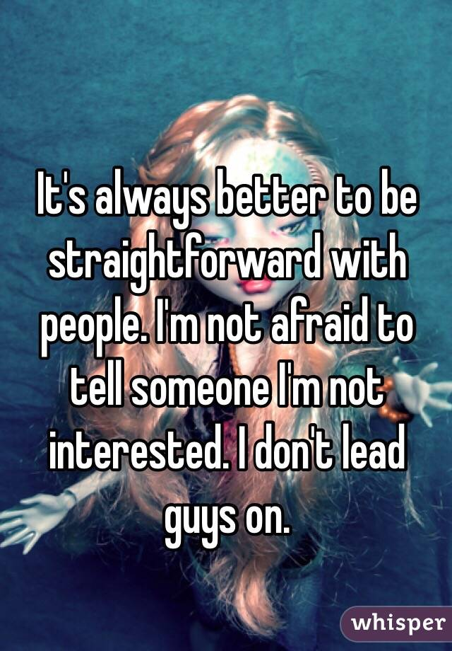 It's always better to be straightforward with people. I'm not afraid to tell someone I'm not interested. I don't lead guys on.