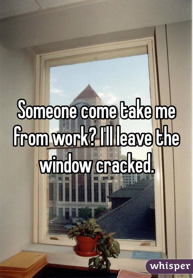 Someone come take me from work? I'll leave the window cracked.