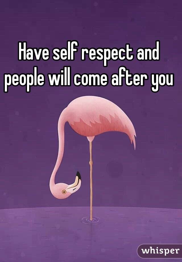 Have self respect and people will come after you