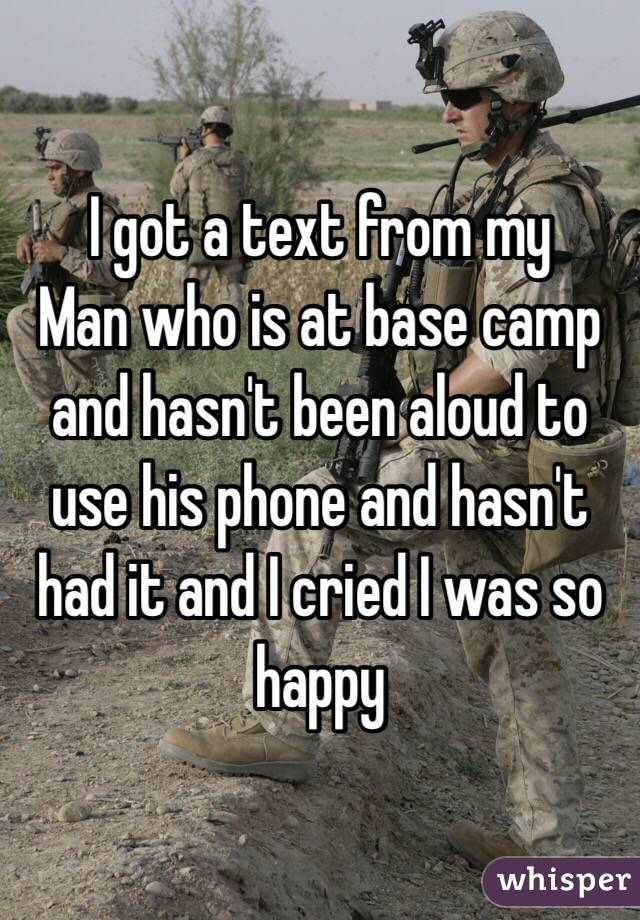 I got a text from my Man who is at base camp and hasn't been aloud to use his phone and hasn't had it and I cried I was so happy