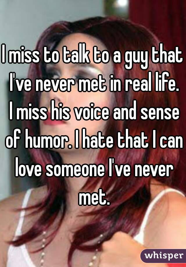 I miss to talk to a guy that I've never met in real life. I miss his voice and sense of humor. I hate that I can love someone I've never met.