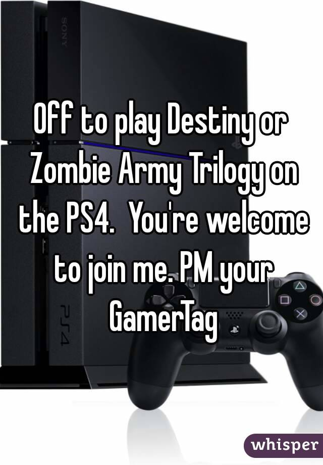 Off to play Destiny or Zombie Army Trilogy on the PS4.  You're welcome to join me. PM your GamerTag
