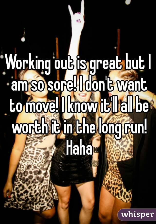 Working out is great but I am so sore! I don't want to move! I know it'll all be worth it in the long run! Haha