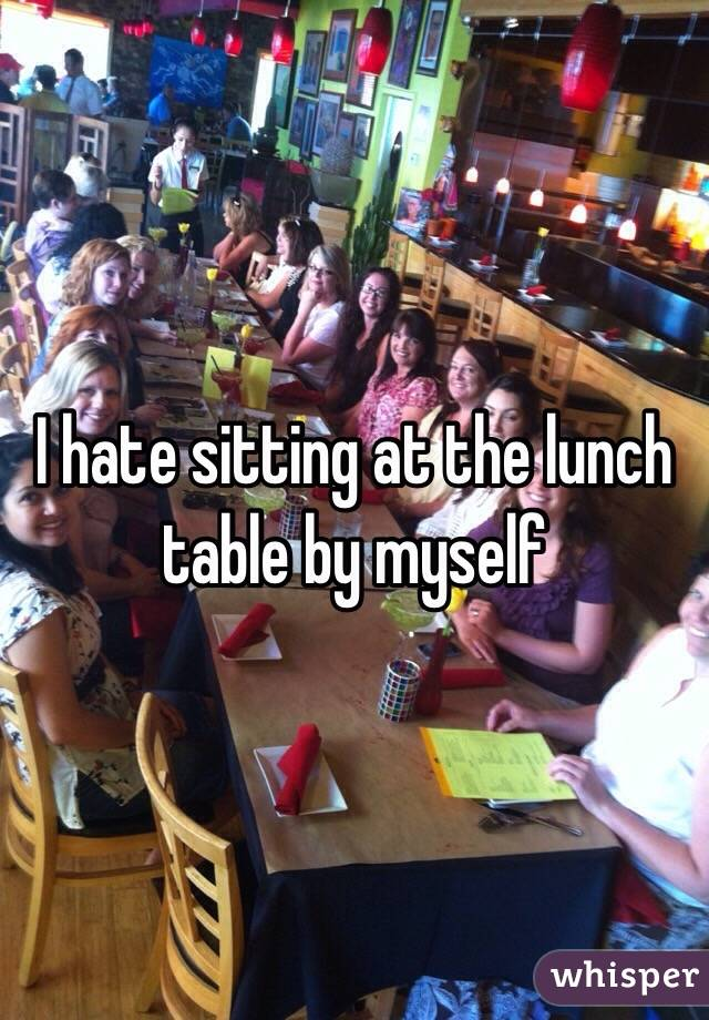 I hate sitting at the lunch table by myself