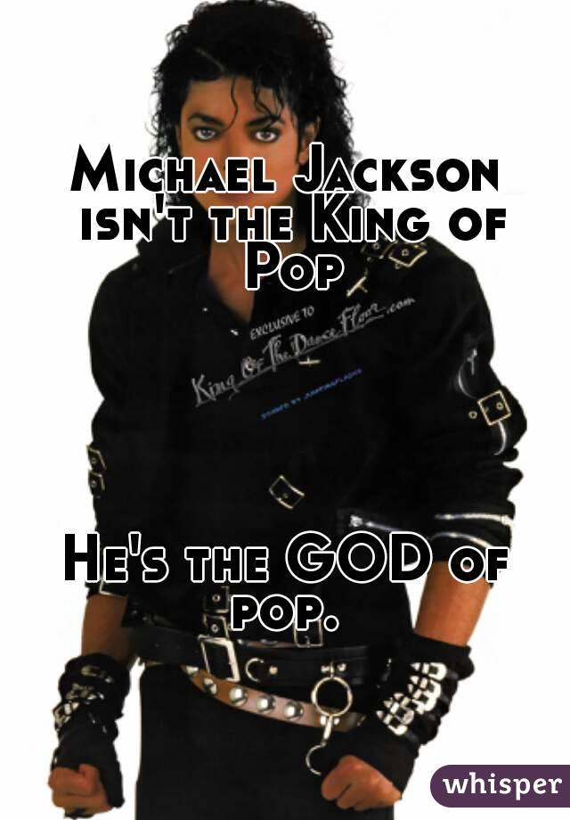 Michael Jackson isn't the King of Pop      He's the GOD of pop.