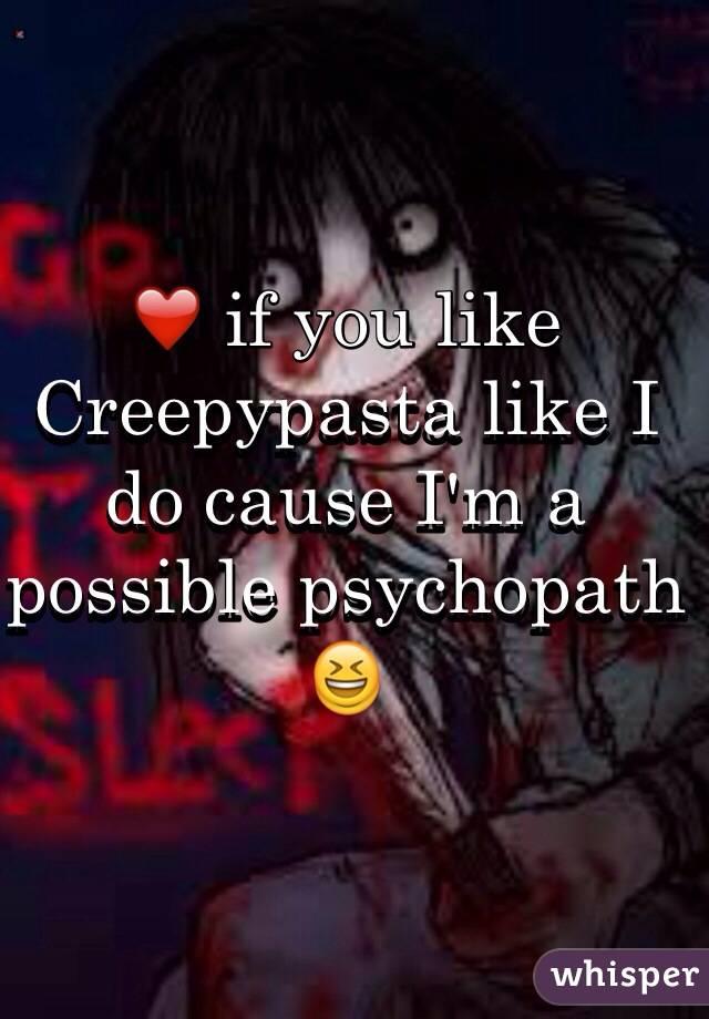 ❤️ if you like Creepypasta like I do cause I'm a possible psychopath 😆