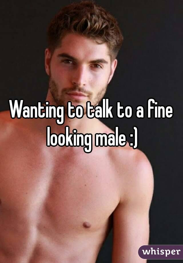 Wanting to talk to a fine looking male :)