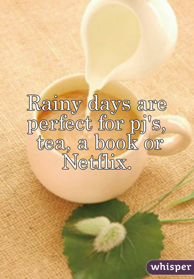 Rainy days are perfect for pj's,  tea, a book or Netflix.