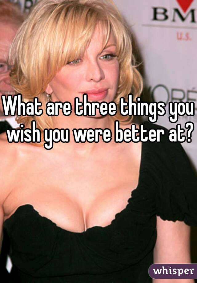 What are three things you wish you were better at?