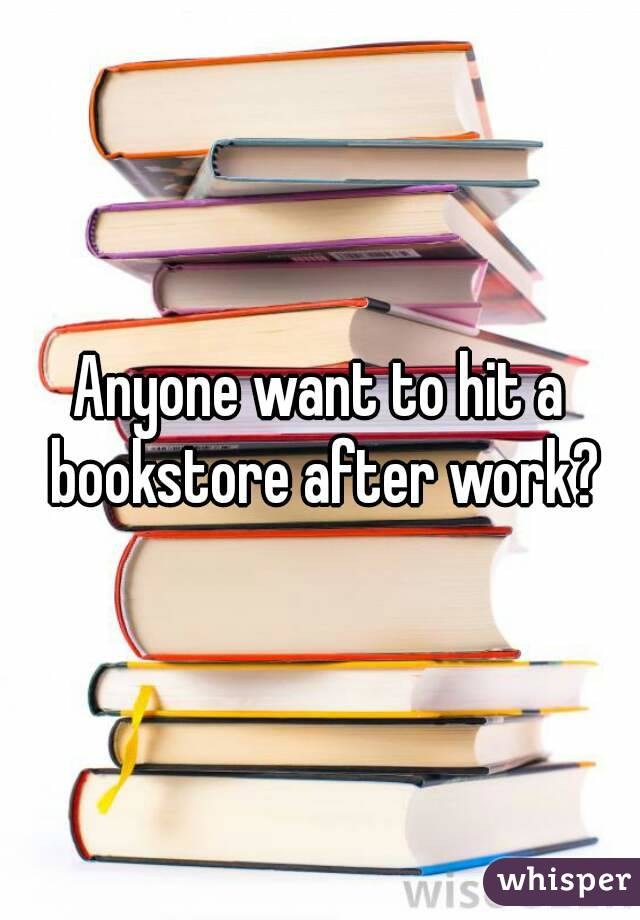 Anyone want to hit a bookstore after work?